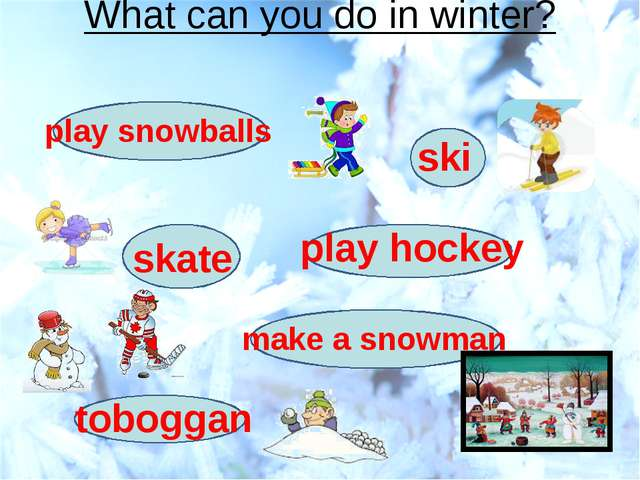 What can you do in winter? ski skate make a snowman play snowballs toboggan p...