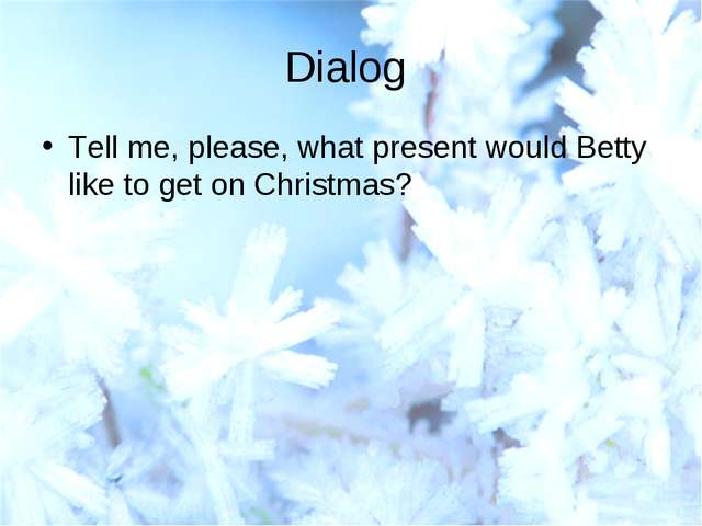 Dialog Tell me, please, what present would Betty like to get on Christmas?