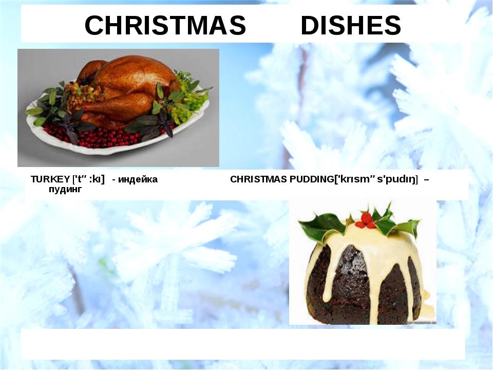 CHRISTMAS DISHES TURKEY ['tə:kı] - индейка CHRISTMAS PUDDING['krısməs'pudıŋ]...