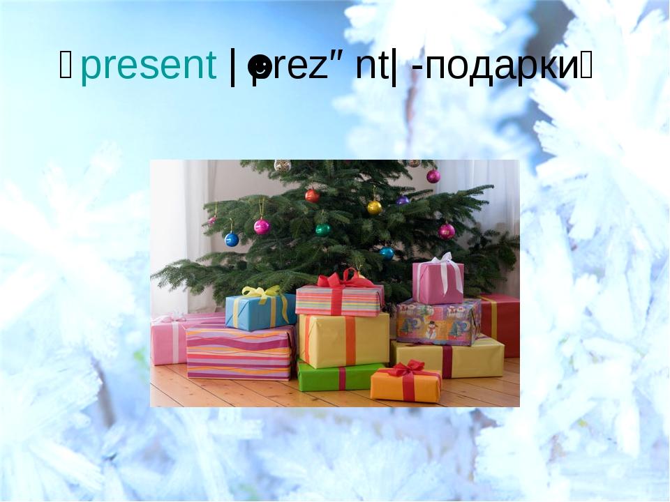 present|ˈprezənt| -подарки