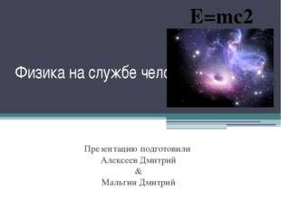 Физика на службе человечества Презентацию подготовили Алексеев Дмитрий & Маль
