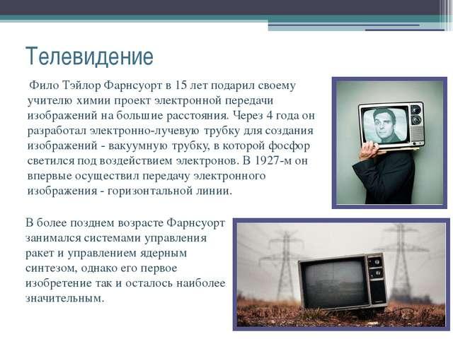 Телевидение Фило Тэйлор Фарнсуорт в 15 лет подарил своему учителю химии проек...