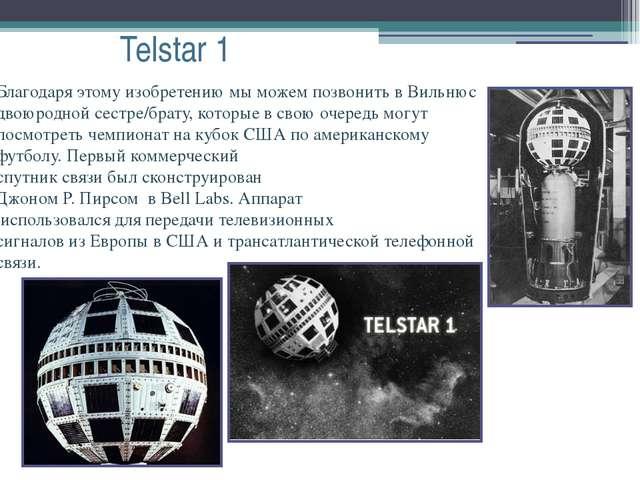 Telstar 1 Благодаря этому изобретению мы можем позвонить в Вильнюс двоюродной...