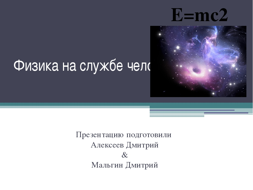 Физика на службе человечества Презентацию подготовили Алексеев Дмитрий & Маль...