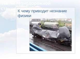 На железнодорожной станции… К чему приводит незнание физики