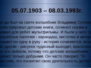 05.07.1903 – 08.03.1993г. Жил да был на свете волшебник Владимир Сутеев. Он и