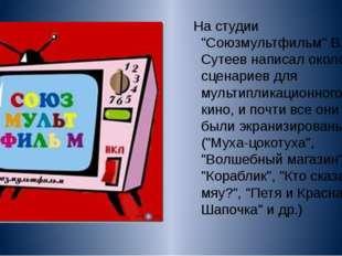 """На студии """"Союзмультфильм"""" В. Г. Сутеев написал около 40 сценариев для мульти"""