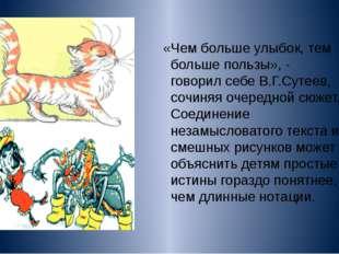 «Чем больше улыбок, тем больше пользы», - говорил себе В.Г.Сутеев, сочиняя оч