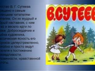 Искусство В. Г. Сутеева обращено к самым маленьким читателям-зрителям. Он их