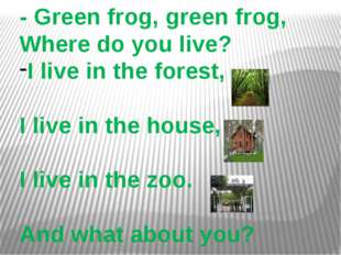 - Green frog, green frog, Where do you live? I live in the forest, I live in