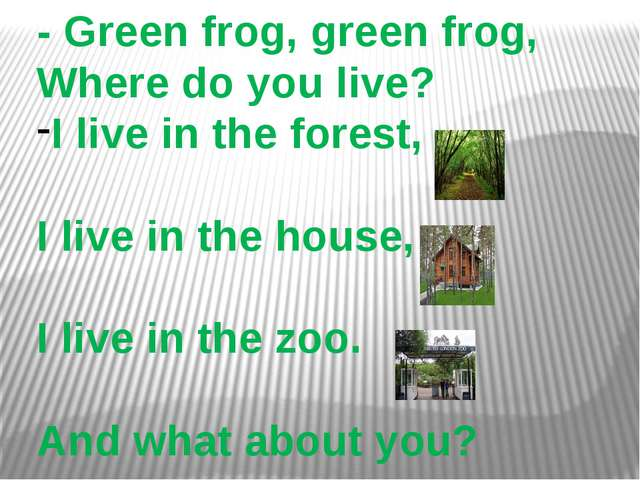 - Green frog, green frog, Where do you live? I live in the forest, I live in...