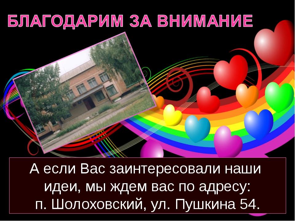 А если Вас заинтересовали наши идеи, мы ждем вас по адресу: п. Шолоховский, у...