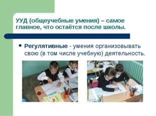 УУД (общеучебные умения) – самое главное, что остаётся после школы. Регулятив