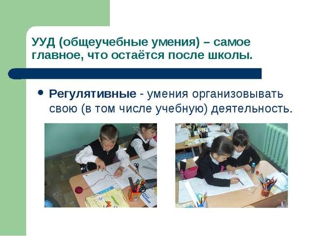 УУД (общеучебные умения) – самое главное, что остаётся после школы. Регулятив...