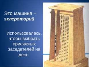 Это машина – эклероторий Использовалась, чтобы выбрать присяжных заседателей