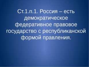 Ст.1.п.1. Россия – есть демократическое федеративное правовое государство с р