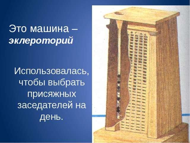 Это машина – эклероторий Использовалась, чтобы выбрать присяжных заседателей...