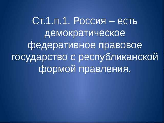 Ст.1.п.1. Россия – есть демократическое федеративное правовое государство с р...
