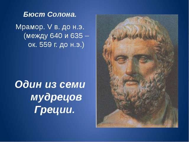 Бюст Солона. Мрамор. V в. до н.э. (между 640 и 635 – ок. 559 г. до н.э.) Оди...