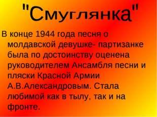 В конце 1944 года песня о молдавской девушке- партизанке была по достоинству