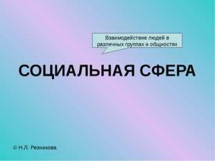 СОЦИАЛЬНАЯ СФЕРА © Н.Л. Резникова Взаимодействие людей в различных группах и