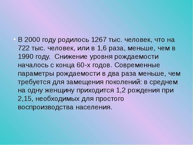 В 2000 году родилось 1267 тыс. человек, что на 722 тыс. человек, или в 1,6 р...
