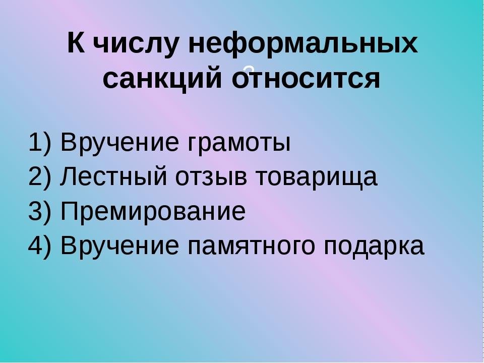 ? К числу неформальных санкций относится Вручение грамоты Лестный отзыв товар...