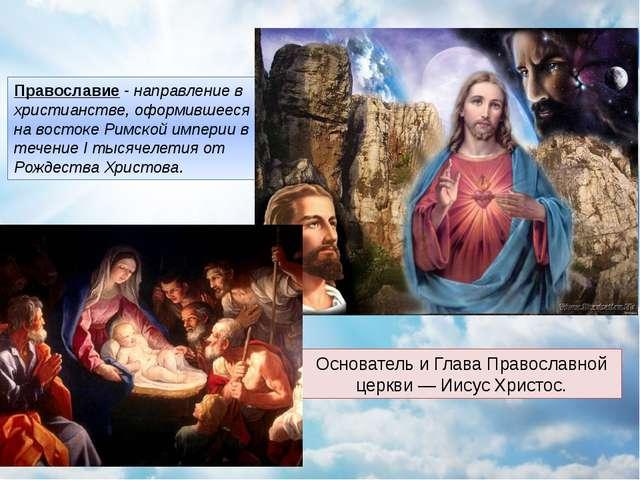 Православие - направление в христианстве, оформившееся на востоке Римской имп...