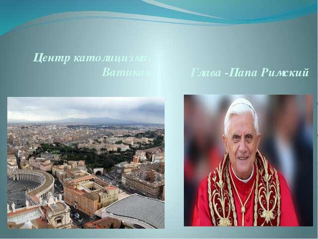 Центр католицизма-Ватикан Глава -Папа Римский