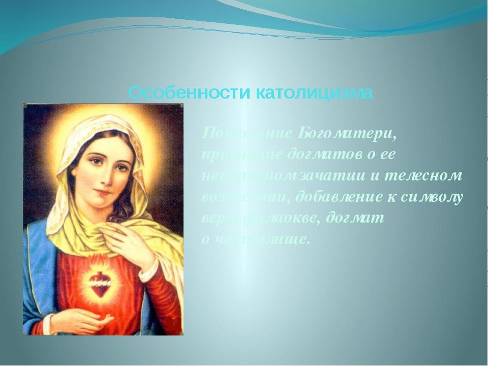 Особенности католицизма ПочитаниеБогоматери, признание догматов о ее непороч...