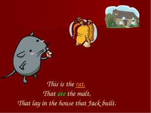 This is the rat, That ate the malt, That lay in the house that Jack built.
