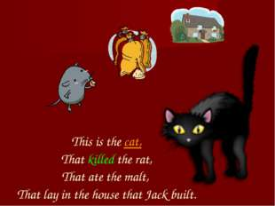 This is the cat, That killed the rat, That ate the malt, That lay in the hou