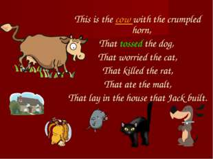 This is the cow with the crumpled horn, That tossed the dog, That worried the