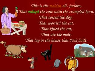 This is the maiden all- forlorn, That milked the cow with the crumpled horn,