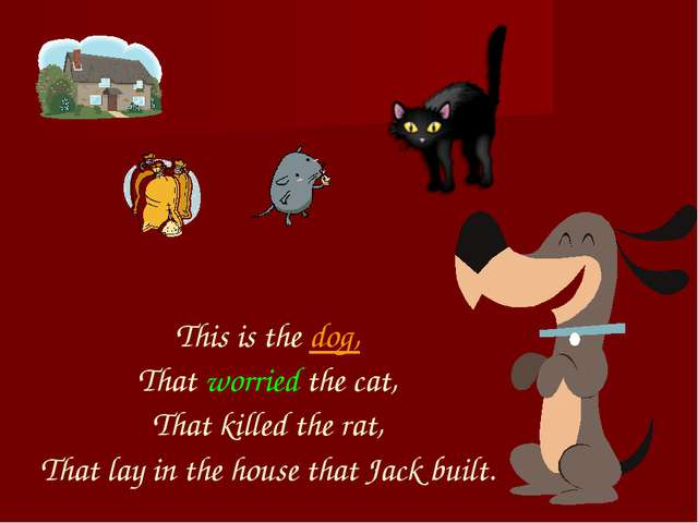 This is the dog, That worried the cat, That killed the rat, That lay in the h...