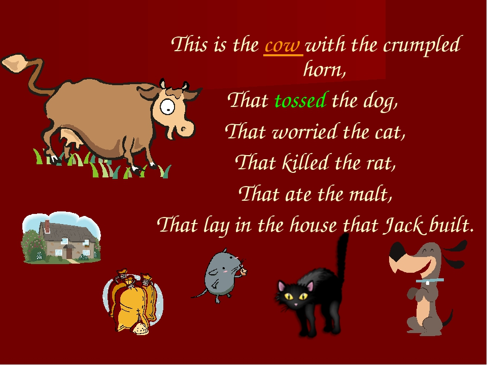 This is the cow with the crumpled horn, That tossed the dog, That worried the...