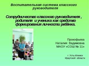 Прокофьева Наталия Вадимовна МАОУ «СОШ № 11» Воспитательная система классного