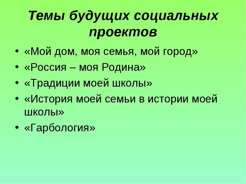 Темы будущих социальных проектов «Мой дом, моя семья, мой город» «Россия – мо...