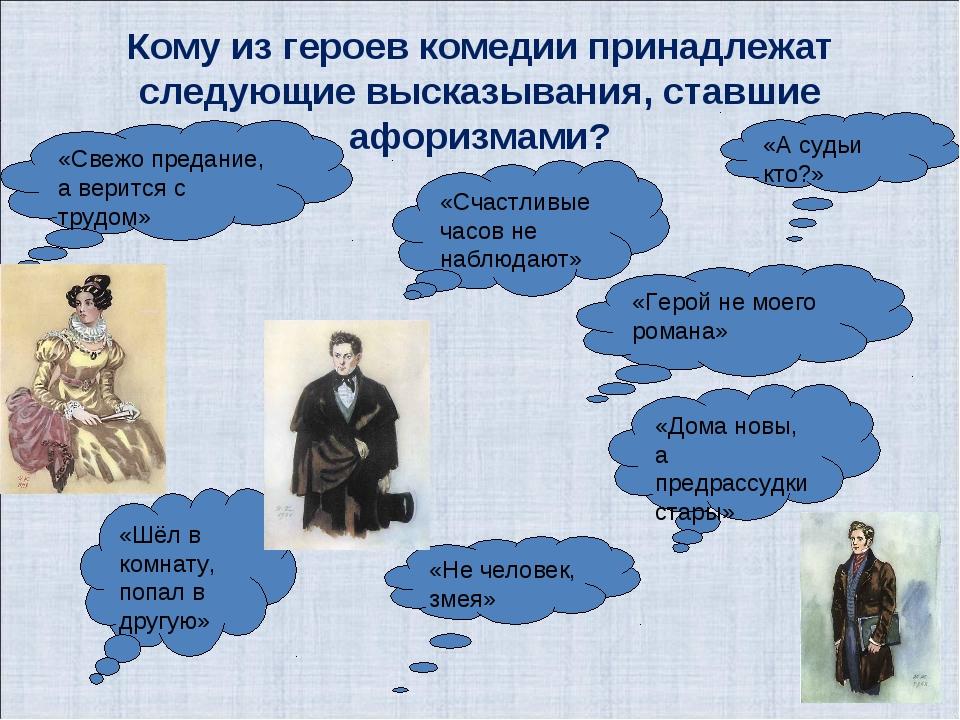 Кому из героев комедии принадлежат следующие высказывания, ставшие афоризмами...