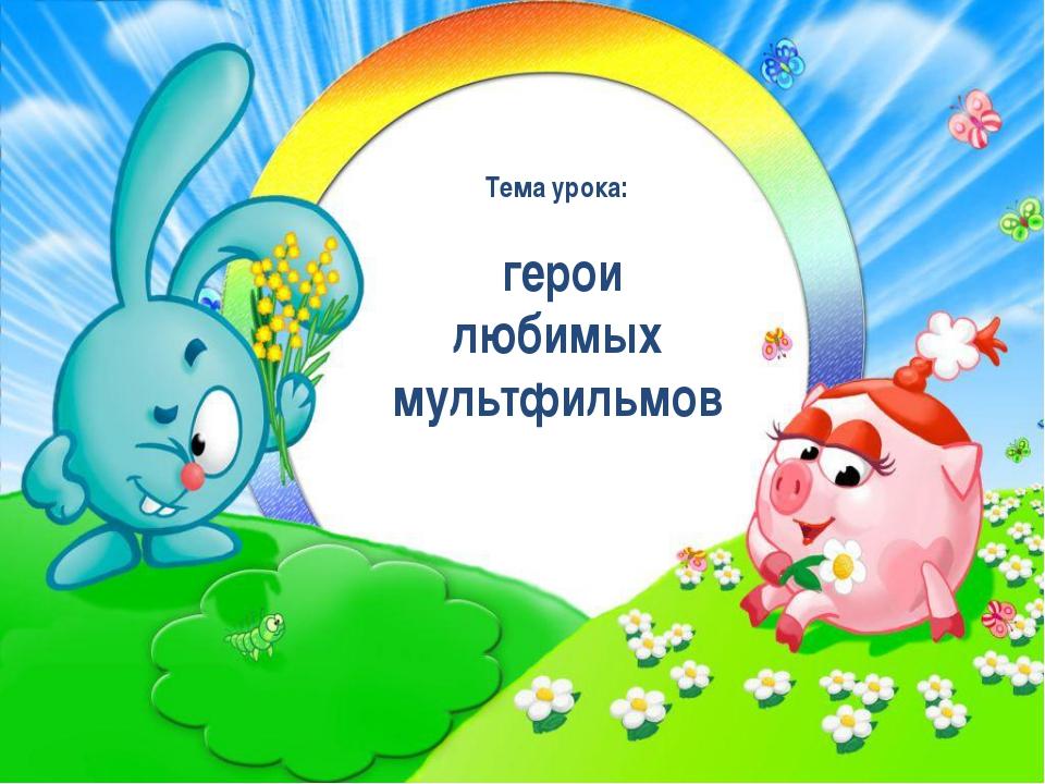 Тема урока: герои любимых мультфильмов