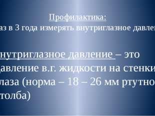 Профилактика: 1 раз в 3 года измерять внутриглазное давление внутриглазное да