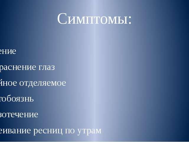 Симптомы: Зуд Жжение Покраснение глаз Гнойное отделяемое Светобоязнь Слезотеч...