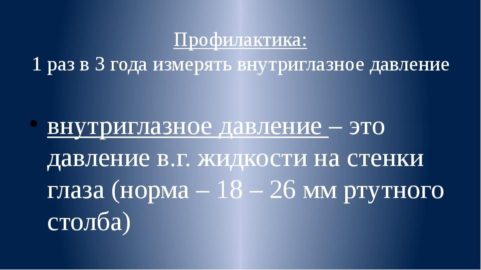 Профилактика: 1 раз в 3 года измерять внутриглазное давление внутриглазное да...