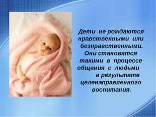 Дети не рождаются нравственными или безнравственными. Они становятся такими