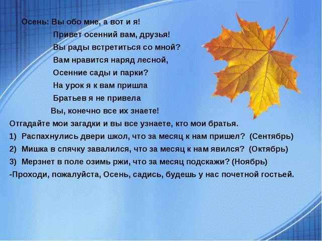 Осень: Вы обо мне, а вот и я!  Привет осенний вам, друзья!   Вы рады вст...