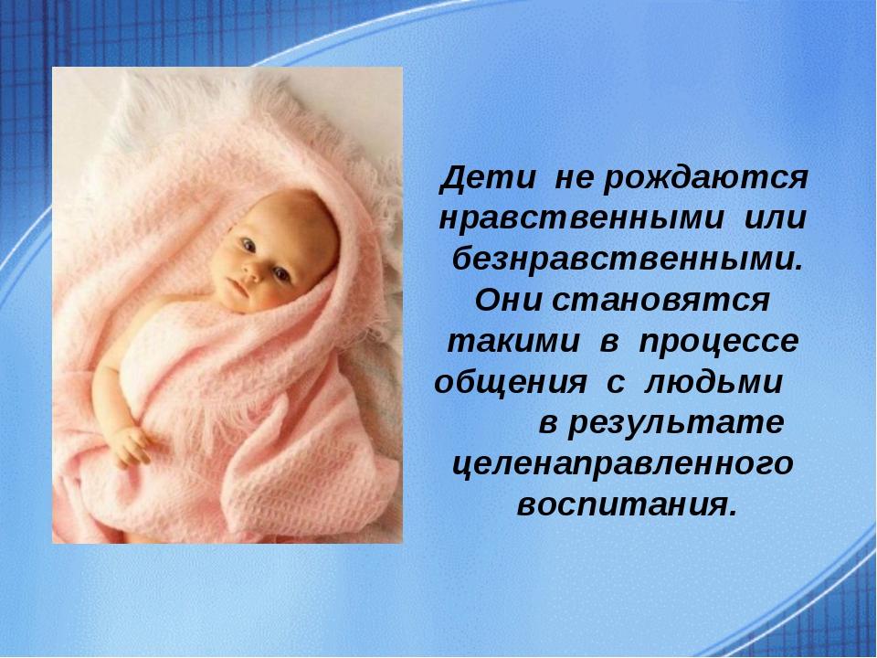 Дети не рождаются нравственными или безнравственными. Они становятся такими...