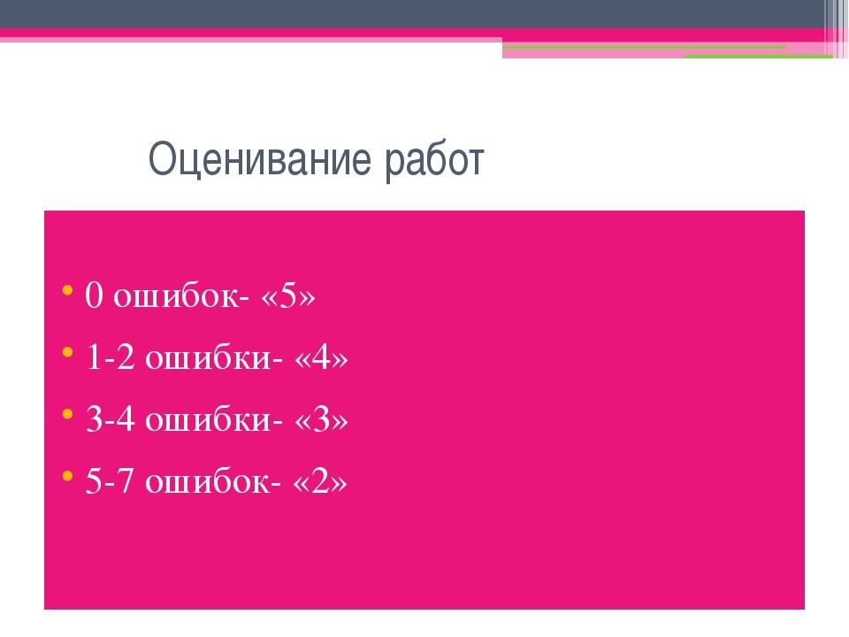 Оценивание работ 0 ошибок- «5» 1-2 ошибки- «4» 3-4 ошибки- «3» 5-7 ошибок- «2»