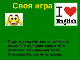 Своя игра Подготовила учитель английского языка КГУ «Средняя школа №7» акимат