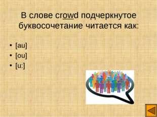 В слове crowd подчеркнутое буквосочетание читается как: [au] [ou] [u:]
