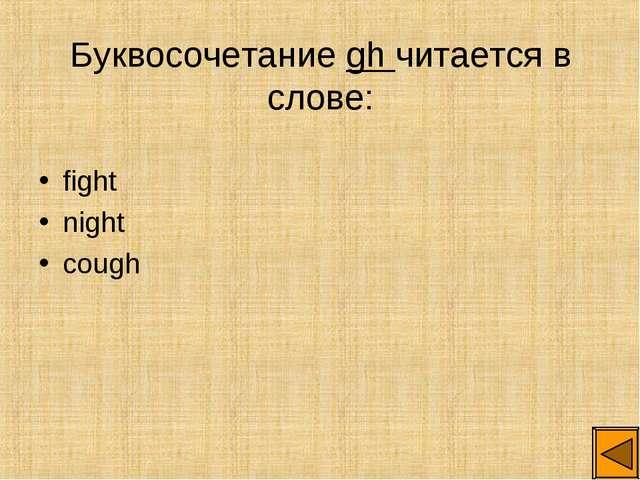 Буквосочетание gh читается в слове: fight night cough